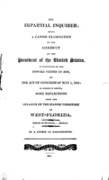 The impartial inquirer: being a candid examination of the conduct of the President of the United States, in execution of the powers vested in him, by the act of Congress of May 1, 1810, to which is added, some reflections upon the invasion of the Spanish